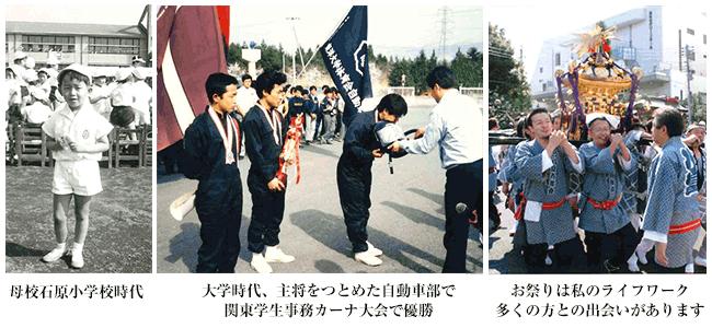 左:母校石原小学校時代の画像。中央:・大学時代に主将を務めた自動車部で関東学生ジムカーナ大会で優勝した画像。右:ライフワークのお祭りでみこしを担ぐ様子。